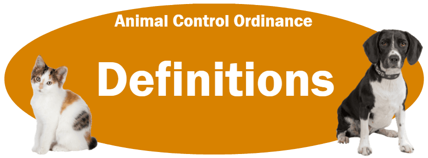 CLICK HERE to read the Definitions section of the Animal Control Ordinance