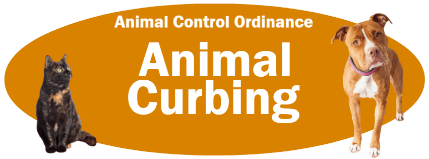 CLICK HERE to read the Animal Curbing section of the Animal Control Ordinance
