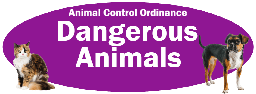 CLICK HERE to read the Dangerous Animals section of the Animal Control Ordinance