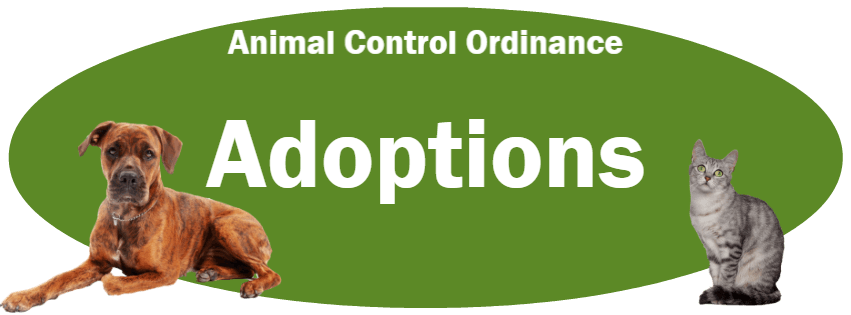 CLICK HERE to read the Adoptions section of the Animal Control Ordinance