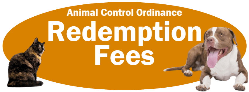 CLICK HERE to read the Redemption Fees section of the Animal Control Ordinance