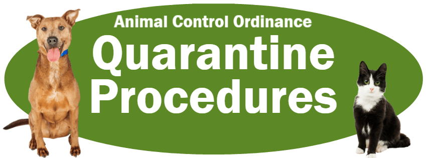 CLICK HERE to read the Quarantine Procedures section of the Animal Control Ordinance